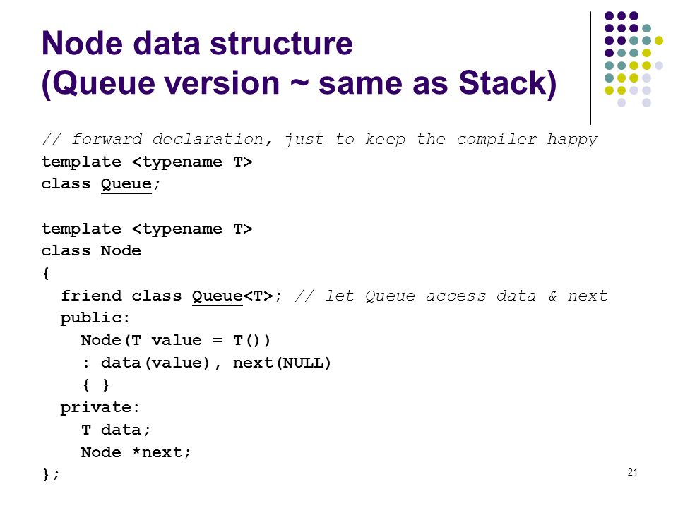 21 Node data structure (Queue version ~ same as Stack) // forward declaration, just to keep the compiler happy template class Queue; template class Node { friend class Queue ; // let Queue access data & next public: Node(T value = T()) : data(value), next(NULL) { } private: T data; Node *next; };