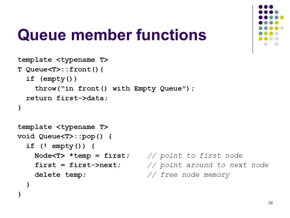 24 Queue member functions template T Queue ::front(){ if (empty()) throw(in front() with Empty Queue); return first->data; } template void Queue ::pop() { if (.