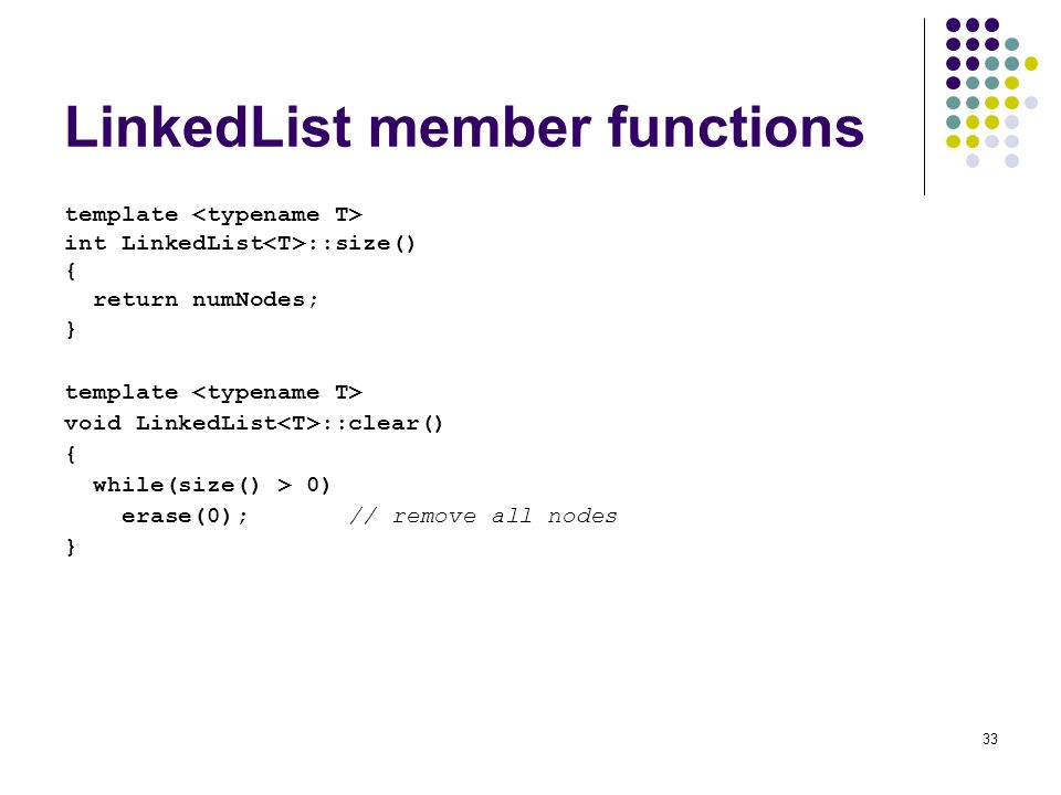 33 LinkedList member functions template int LinkedList ::size() { return numNodes; } template void LinkedList ::clear() { while(size() > 0) erase(0); // remove all nodes }