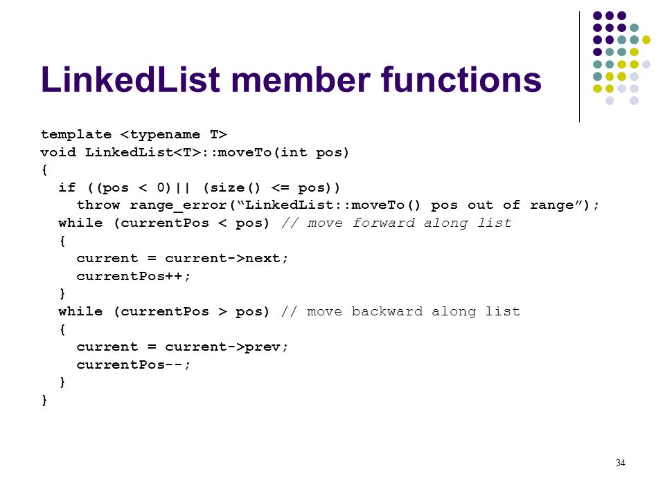34 LinkedList member functions template void LinkedList ::moveTo(int pos) { if ((pos < 0)|| (size() <= pos)) throw range_error(LinkedList::moveTo() pos out of range); while (currentPos < pos) // move forward along list { current = current->next; currentPos++; } while (currentPos > pos) // move backward along list { current = current->prev; currentPos--; }