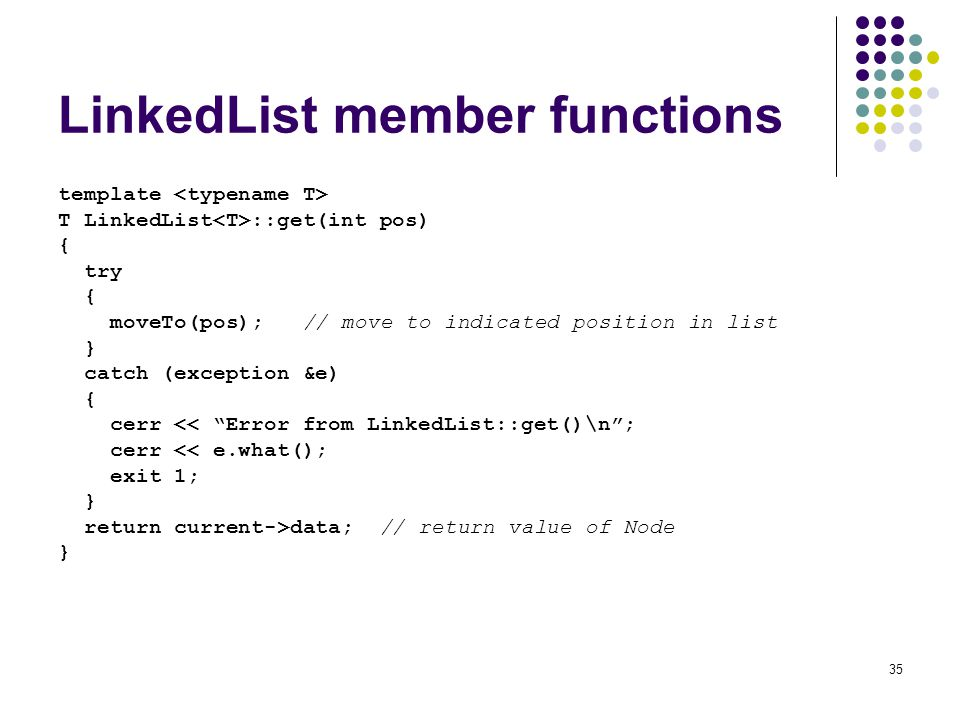 35 LinkedList member functions template T LinkedList ::get(int pos) { try { moveTo(pos); // move to indicated position in list } catch (exception &e) { cerr << Error from LinkedList::get()\n; cerr << e.what(); exit 1; } return current->data; // return value of Node }