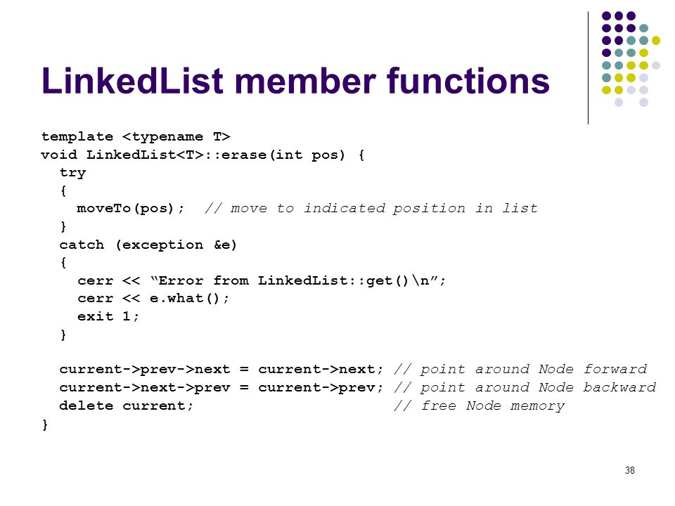 38 LinkedList member functions template void LinkedList ::erase(int pos) { try { moveTo(pos); // move to indicated position in list } catch (exception &e) { cerr << Error from LinkedList::get()\n; cerr << e.what(); exit 1; } current->prev->next = current->next; // point around Node forward current->next->prev = current->prev; // point around Node backward delete current; // free Node memory }