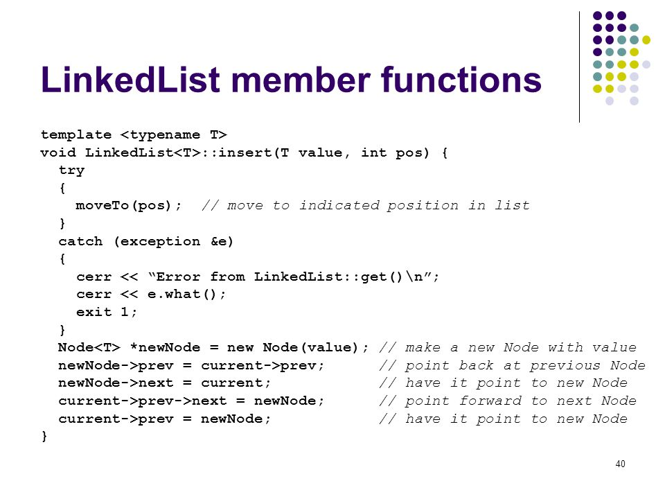 40 LinkedList member functions template void LinkedList ::insert(T value, int pos) { try { moveTo(pos); // move to indicated position in list } catch (exception &e) { cerr << Error from LinkedList::get()\n; cerr << e.what(); exit 1; } Node *newNode = new Node(value); // make a new Node with value newNode->prev = current->prev; // point back at previous Node newNode->next = current; // have it point to new Node current->prev->next = newNode; // point forward to next Node current->prev = newNode; // have it point to new Node }