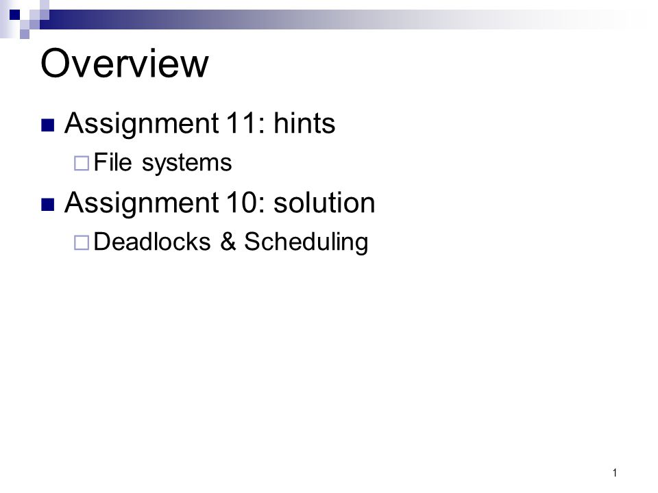 1 Overview Assignment 11: hints File systems Assignment 10: solution Deadlocks & Scheduling