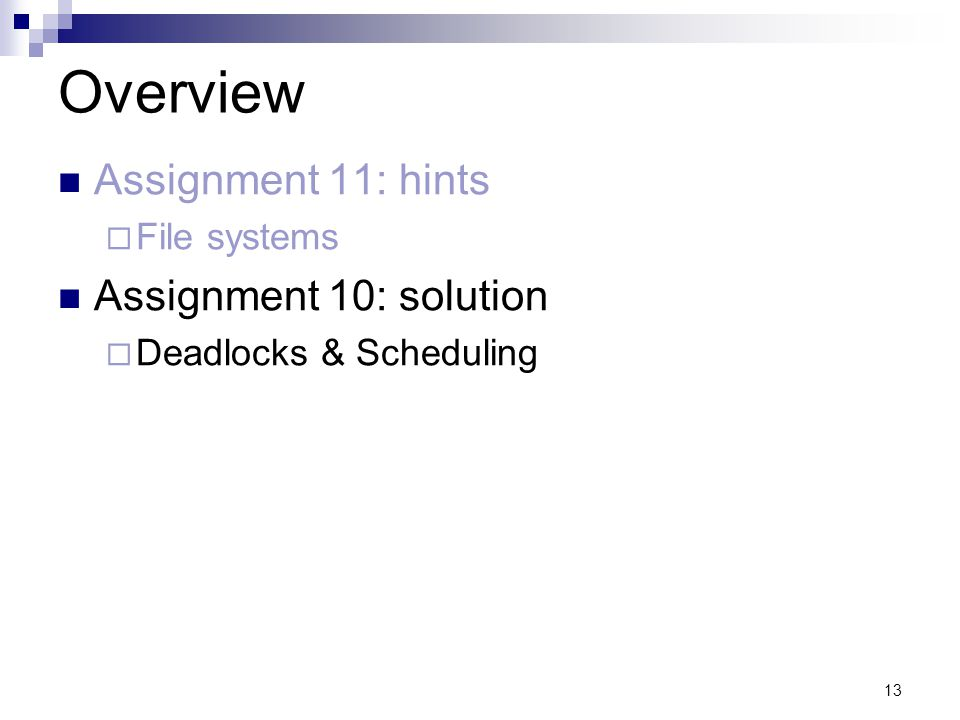 13 Overview Assignment 11: hints File systems Assignment 10: solution Deadlocks & Scheduling
