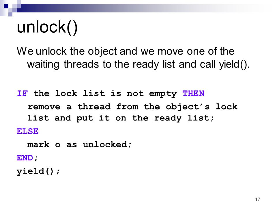 17 unlock() We unlock the object and we move one of the waiting threads to the ready list and call yield().