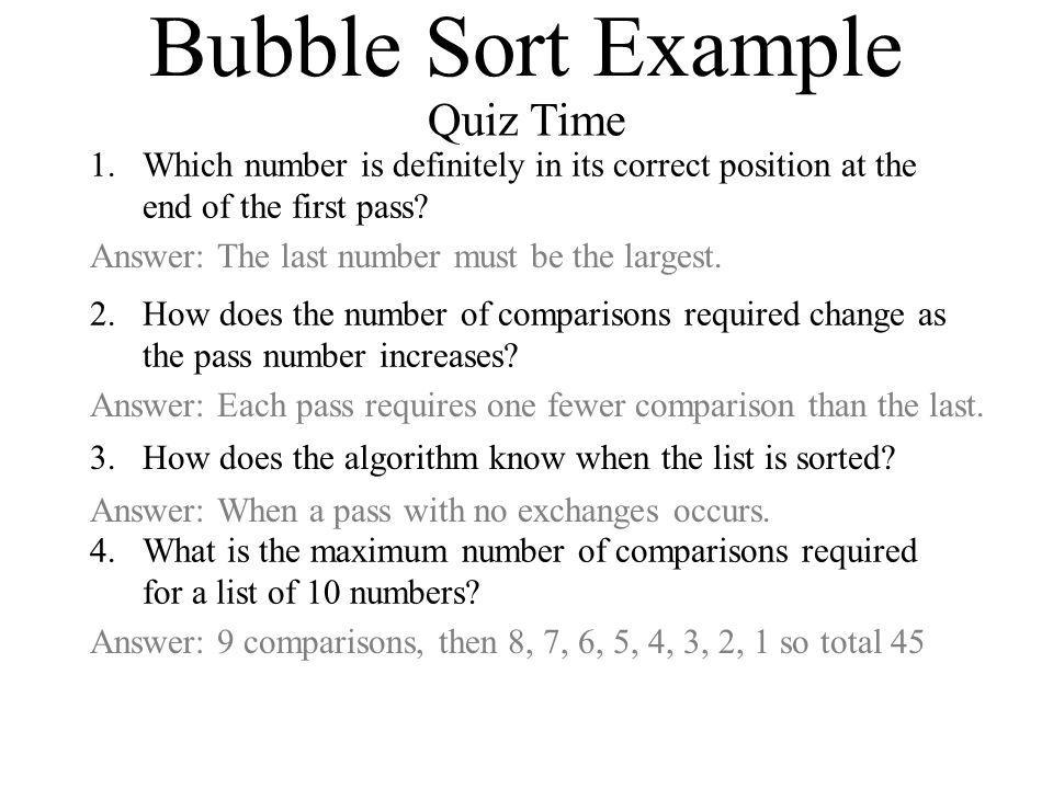 Bubble Sort Example Quiz Time 1.Which number is definitely in its correct position at the end of the first pass? Answer: The last number must be the l