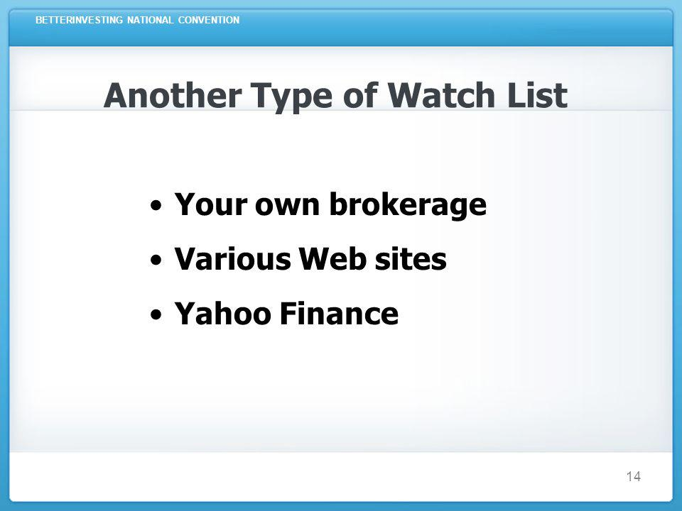 BETTERINVESTING NATIONAL CONVENTION 14 Another Type of Watch List Your own brokerage Various Web sites Yahoo Finance
