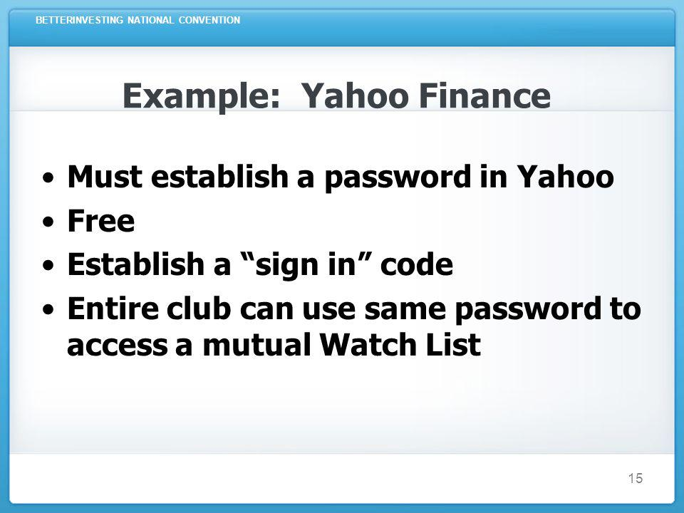 BETTERINVESTING NATIONAL CONVENTION 15 Example: Yahoo Finance Must establish a password in Yahoo Free Establish a sign in code Entire club can use same password to access a mutual Watch List