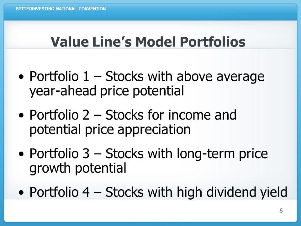 BETTERINVESTING NATIONAL CONVENTION 5 Value Lines Model Portfolios Portfolio 1 – Stocks with above average year-ahead price potential Portfolio 2 – Stocks for income and potential price appreciation Portfolio 3 – Stocks with long-term price growth potential Portfolio 4 – Stocks with high dividend yield