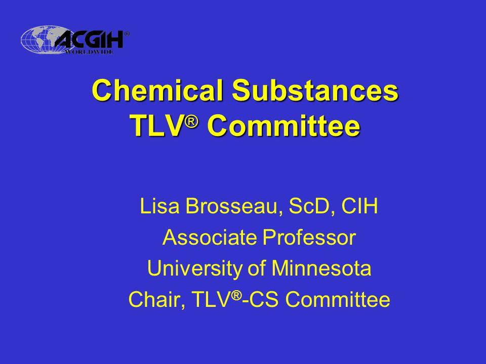 Chemical Substances TLV ® Committee Lisa Brosseau, ScD, CIH Associate Professor University of Minnesota Chair, TLV ® -CS Committee