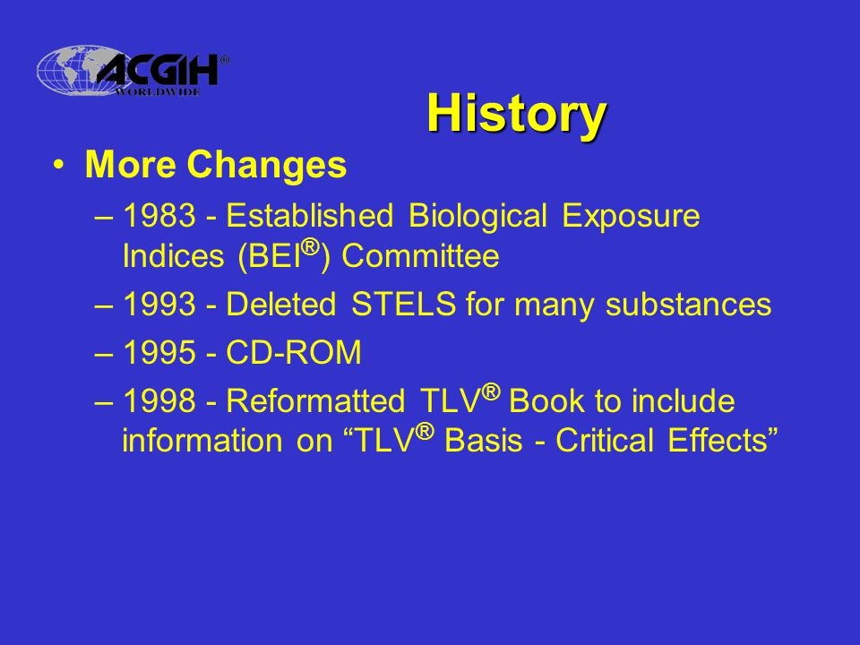 History More Changes –1983 - Established Biological Exposure Indices (BEI ® ) Committee –1993 - Deleted STELS for many substances –1995 - CD-ROM –1998