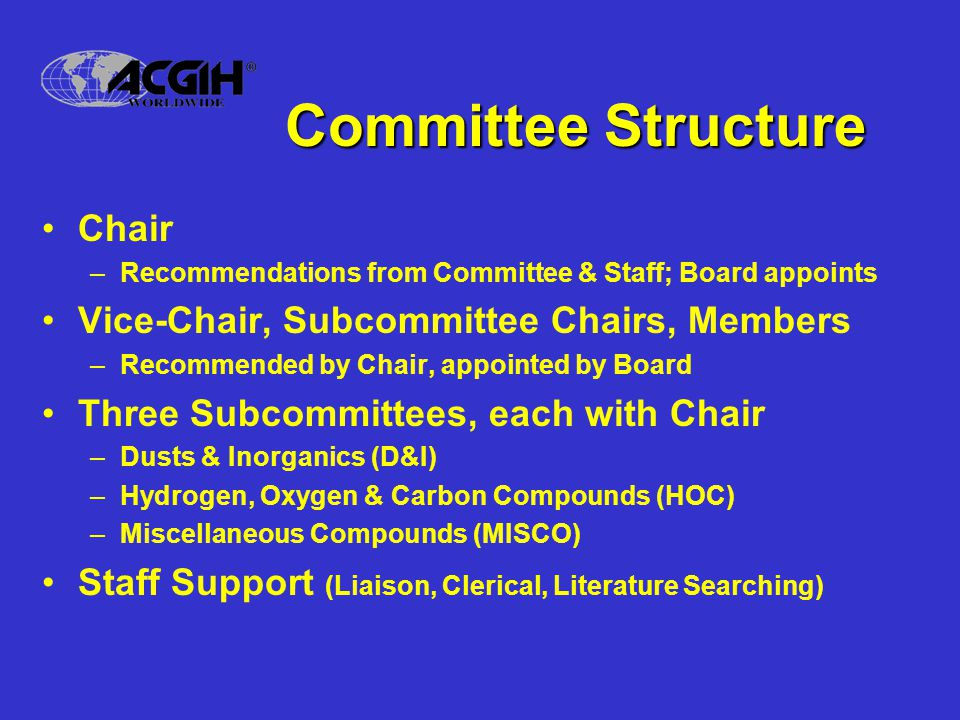 Chemical Substance Subcommittees Approximately 10 members on each Membership from academia, government, unions, industry Membership represents four key disciplines: –Industrial Hygiene –Toxicology –Occupational Medicine –Occupational Epidemiology