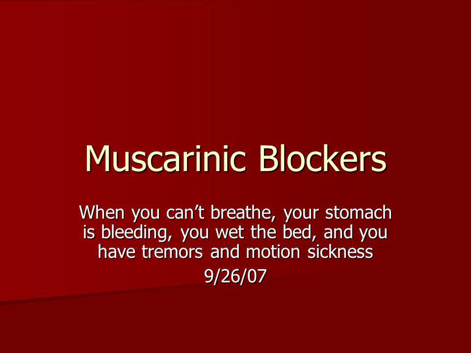 Muscarinic Blockers When you cant breathe, your stomach is bleeding, you wet the bed, and you have tremors and motion sickness 9/26/07