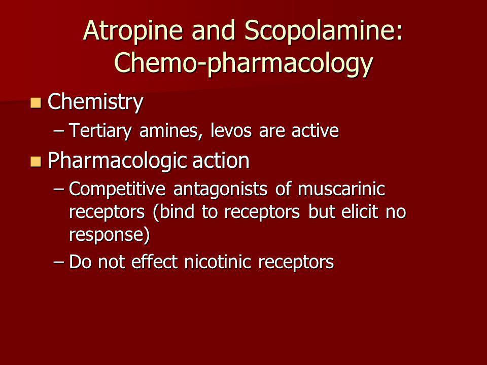 Atropine and Scopolamine: Chemo-pharmacology Chemistry Chemistry –Tertiary amines, levos are active Pharmacologic action Pharmacologic action –Competi