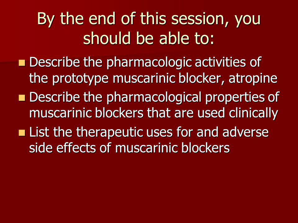 By the end of this session, you should be able to: Describe the pharmacologic activities of the prototype muscarinic blocker, atropine Describe the ph