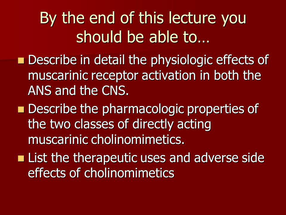 By the end of this lecture you should be able to… Describe in detail the physiologic effects of muscarinic receptor activation in both the ANS and the