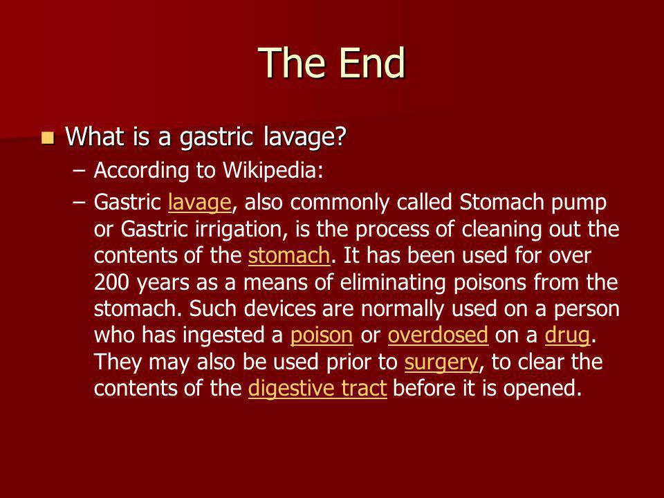 The End What is a gastric lavage? What is a gastric lavage? – –According to Wikipedia: – –Gastric lavage, also commonly called Stomach pump or Gastric