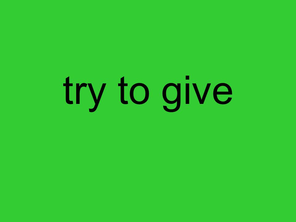 try to give