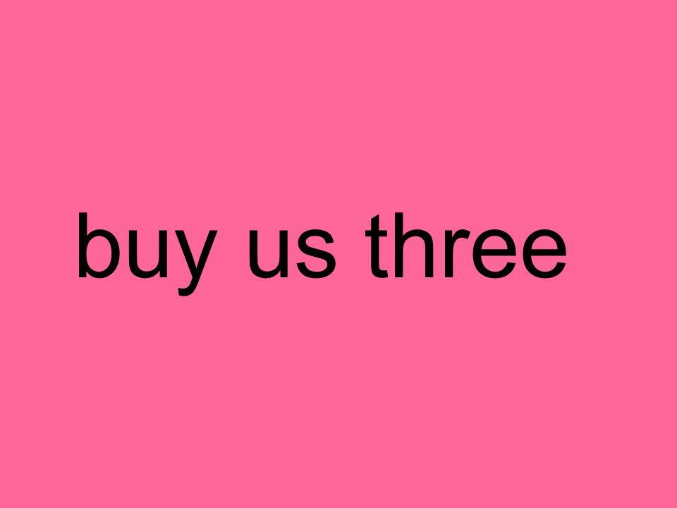 buy us three