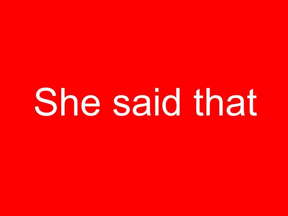 She said that