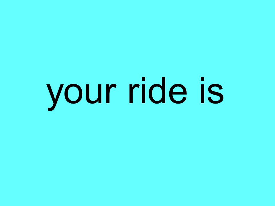 your ride is