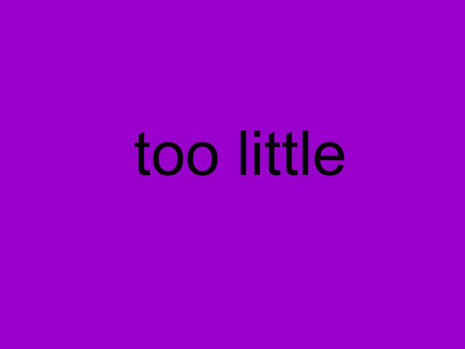 too little