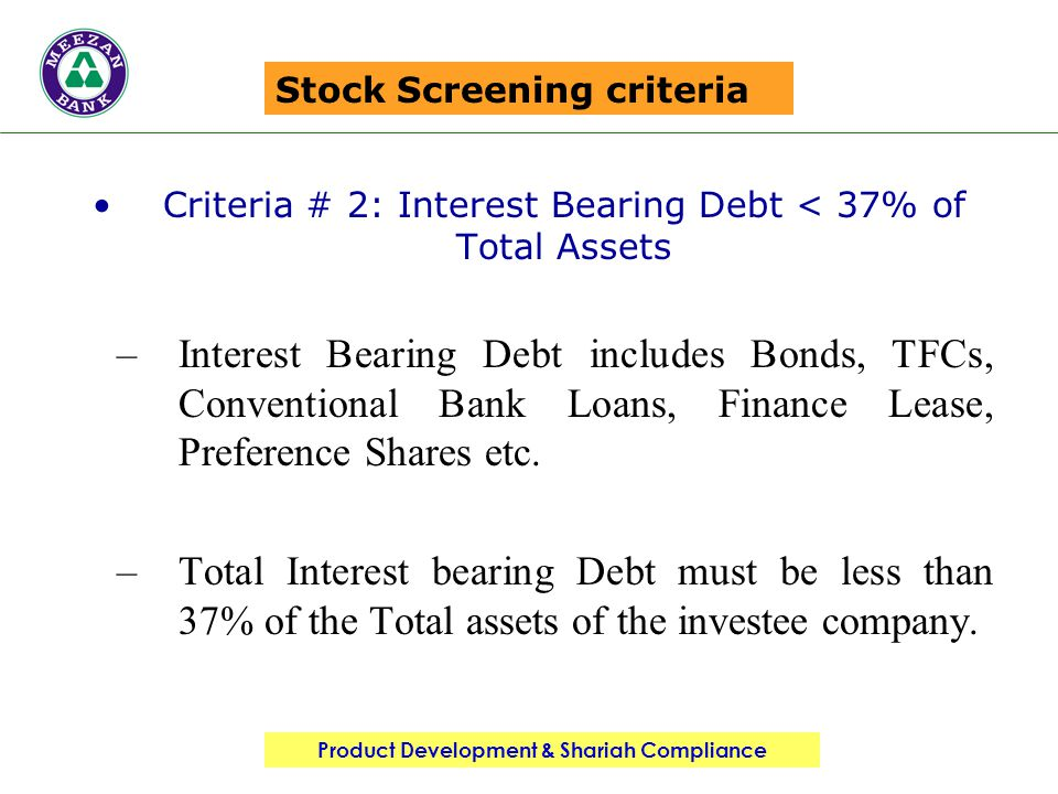 Product Development & Shariah Compliance Stock Screening criteria Criteria # 2: Interest Bearing Debt < 37% of Total Assets –Interest Bearing Debt includes Bonds, TFCs, Conventional Bank Loans, Finance Lease, Preference Shares etc.
