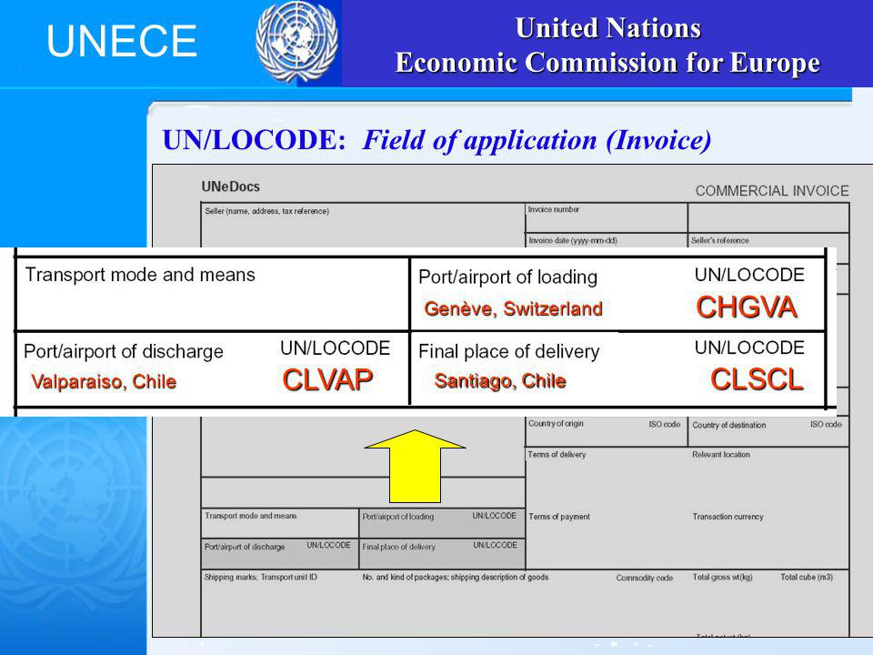 UNECE UN/LOCODE: Field of application (Invoice) United Nations Economic Commission for Europe Genève, Switzerland CHGVA Santiago, Chile CLSCL Valparaiso, Chile CLVAP