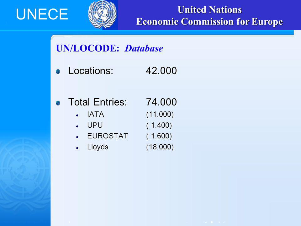 UNECE UN/LOCODE: Database Locations:42.000 Total Entries:74.000 IATA(11.000) UPU( 1.400) EUROSTAT( 1.600) Lloyds(18.000) United Nations Economic Commission for Europe