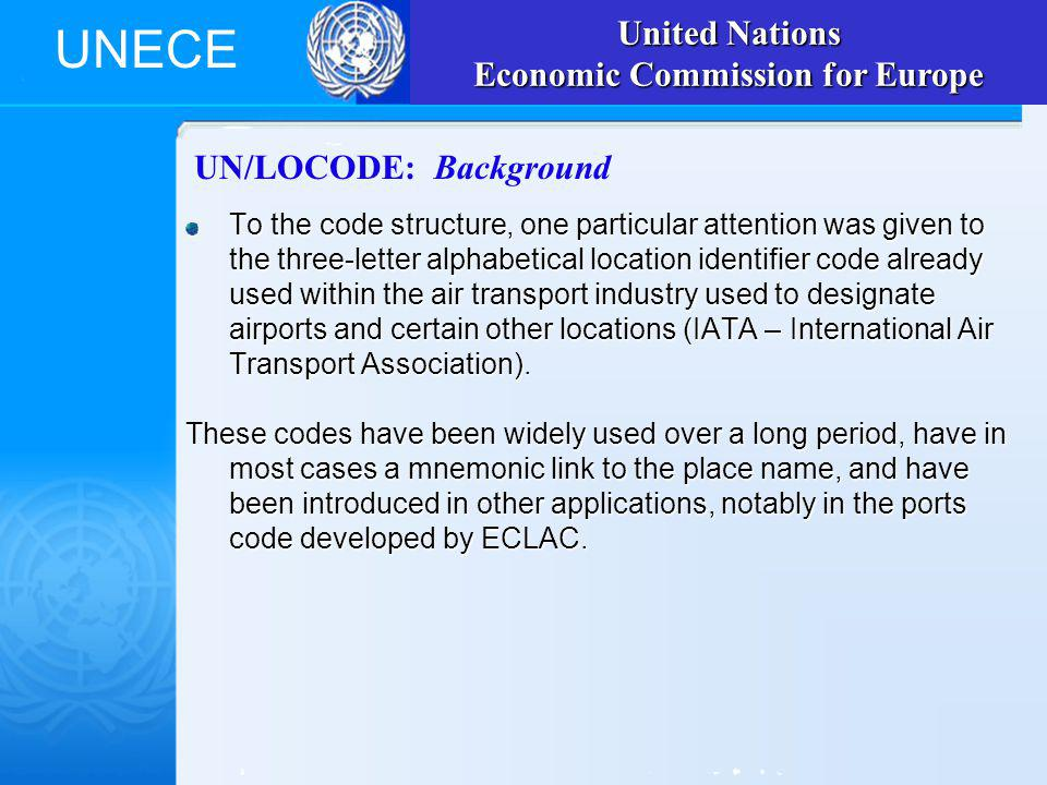 UNECE UN/LOCODE: Background To the code structure, one particular attention was given to the three-letter alphabetical location identifier code already used within the air transport industry used to designate airports and certain other locations (IATA – International Air Transport Association).