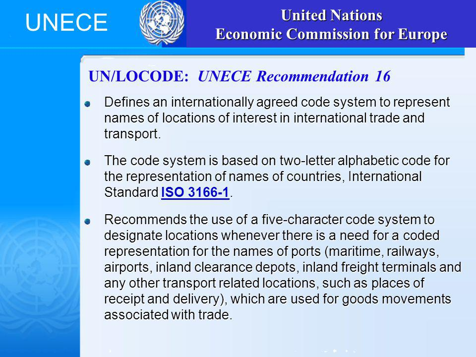 UNECE UN/LOCODE: UNECE Recommendation 16 Defines an internationally agreed code system to represent names of locations of interest in international trade and transport.