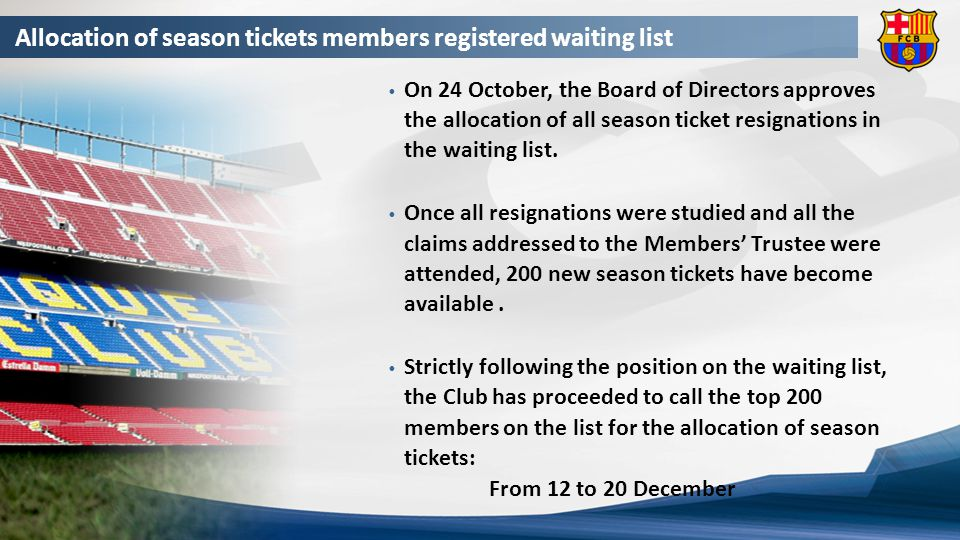 Allocation of season tickets members registered waiting list To become a new season ticket holder, members are required to pay in advance the amount corresponding to three seasons (non-recoverable funds) of the chosen seat category.