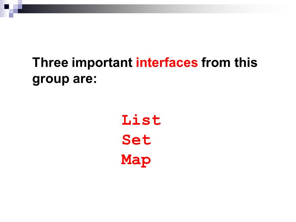 Three important interfaces from this group are: List Set Map