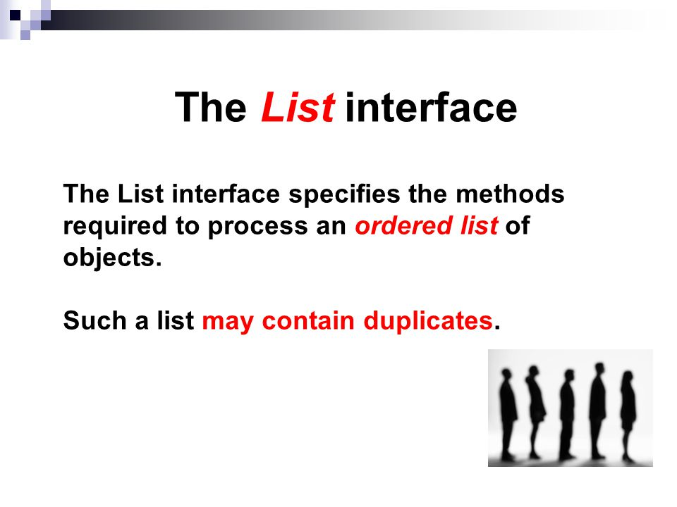 The List interface The List interface specifies the methods required to process an ordered list of objects.