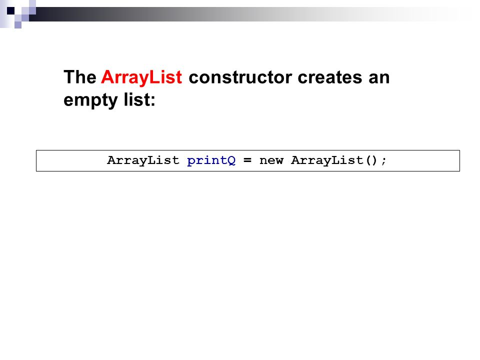 The ArrayList constructor creates an empty list: ArrayList printQ = new ArrayList();