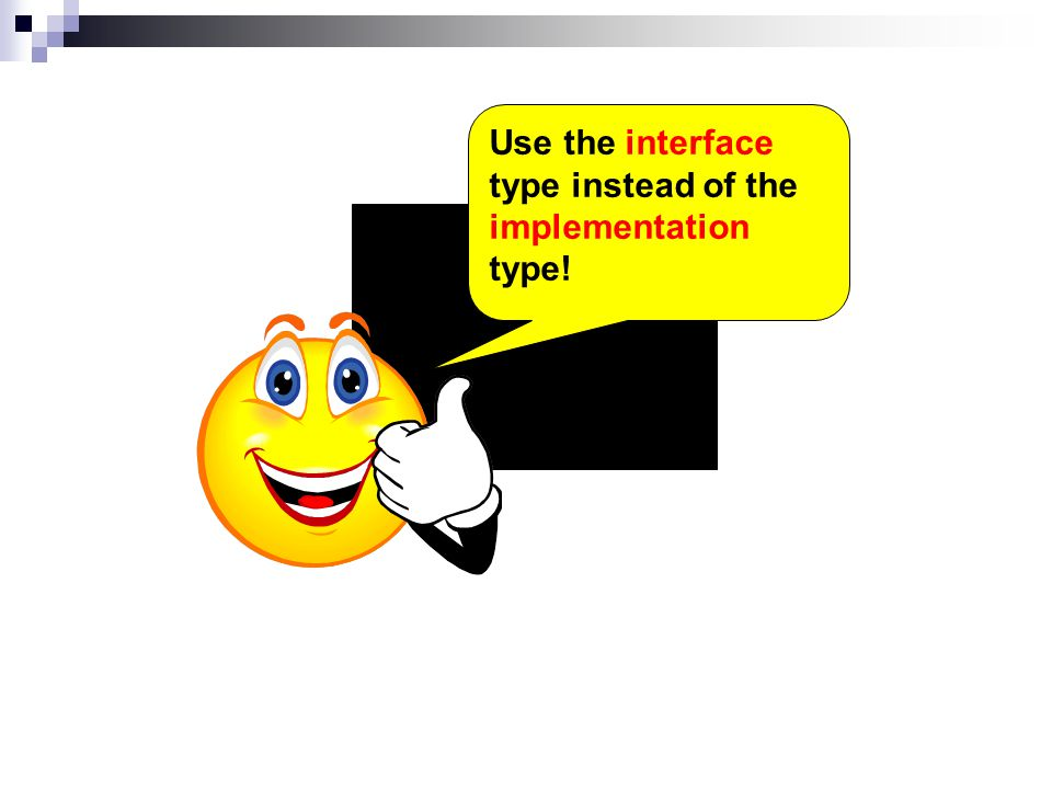 Use the interface type instead of the implementation type!