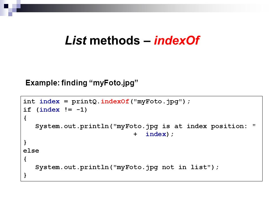 List methods – indexOf Example: finding myFoto.jpg int index = printQ.indexOf( myFoto.jpg ); if (index != -1) { System.out.println( myFoto.jpg is at index position: + index); } else { System.out.println( myFoto.jpg not in list ); }