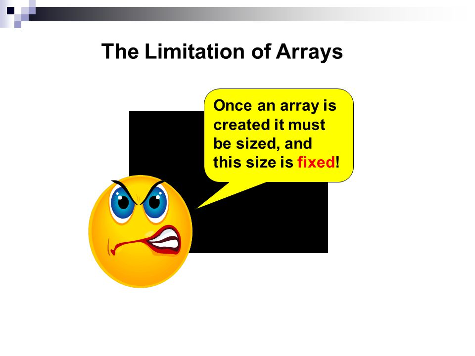 The Limitation of Arrays Once an array is created it must be sized, and this size is fixed!
