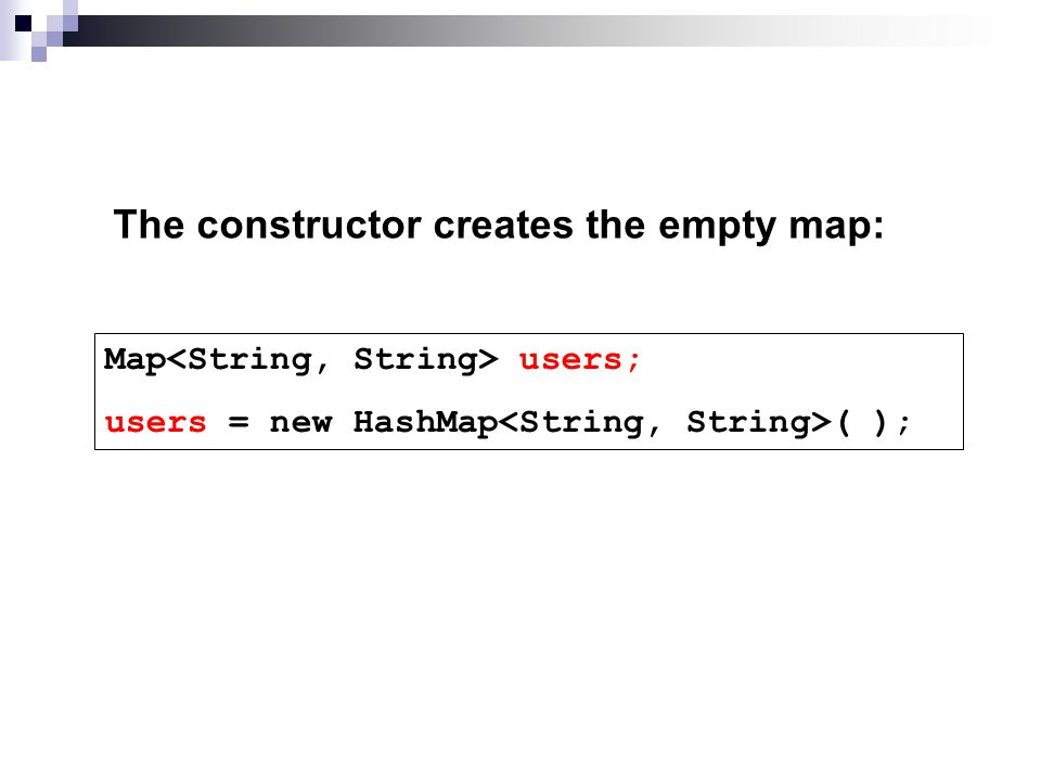 The constructor creates the empty map: Map<String, String> users; users = new HashMap<String, String>( );