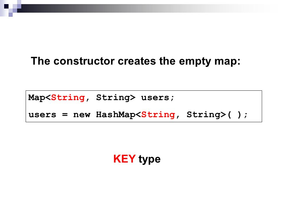 The constructor creates the empty map: Map users; users = new HashMap ( ); KEY type