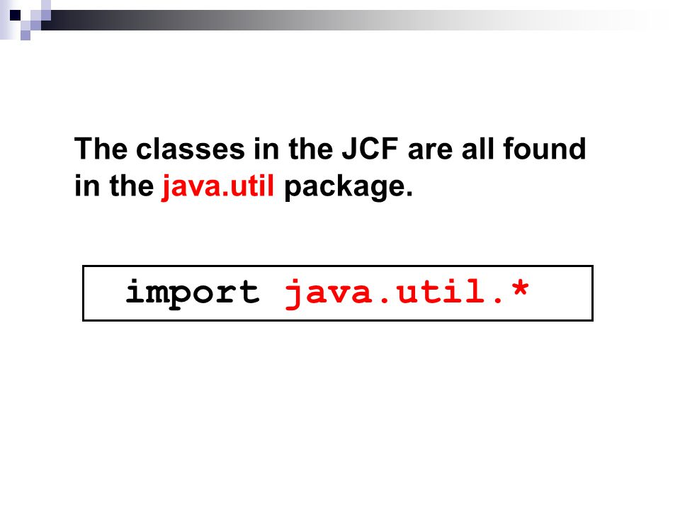 The classes in the JCF are all found in the java.util package. import java.util.*