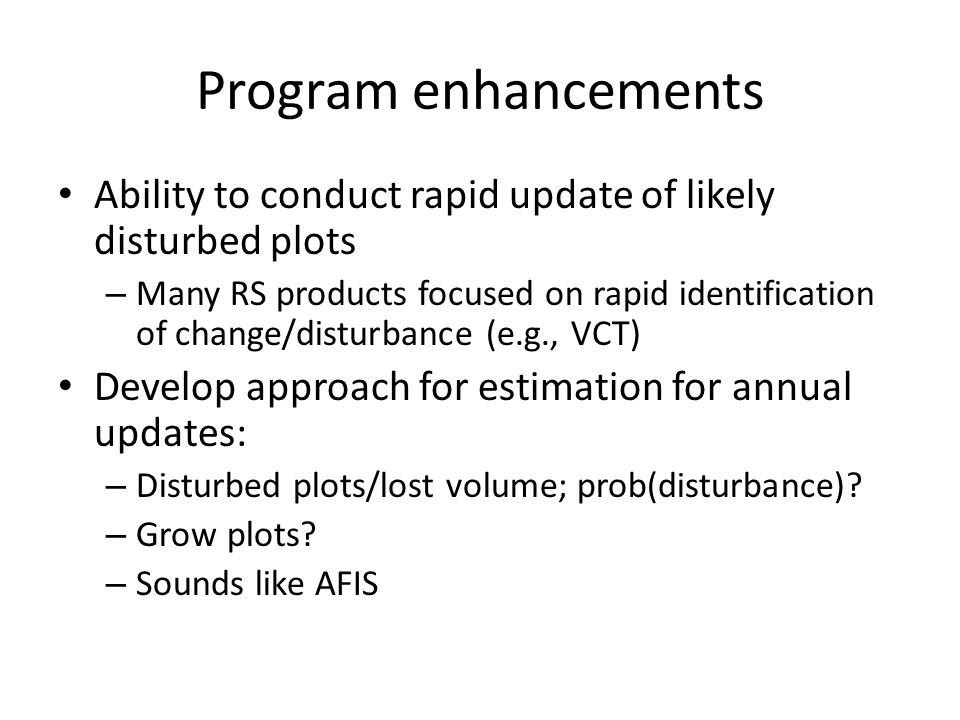 Program enhancements Ability to conduct rapid update of likely disturbed plots – Many RS products focused on rapid identification of change/disturbance (e.g., VCT) Develop approach for estimation for annual updates: – Disturbed plots/lost volume; prob(disturbance).