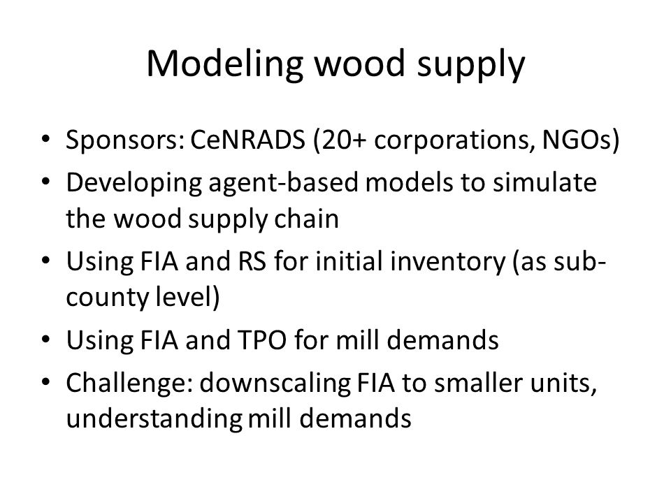 Modeling wood supply Sponsors: CeNRADS (20+ corporations, NGOs) Developing agent-based models to simulate the wood supply chain Using FIA and RS for initial inventory (as sub- county level) Using FIA and TPO for mill demands Challenge: downscaling FIA to smaller units, understanding mill demands