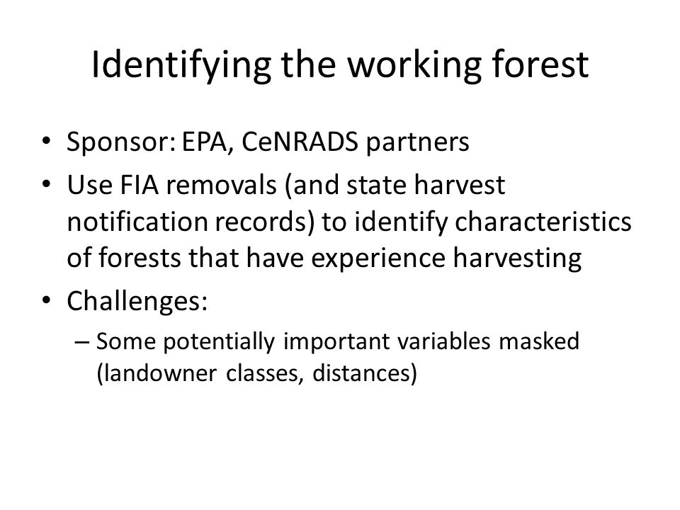 Identifying the working forest Sponsor: EPA, CeNRADS partners Use FIA removals (and state harvest notification records) to identify characteristics of forests that have experience harvesting Challenges: – Some potentially important variables masked (landowner classes, distances)