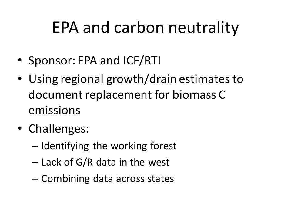 EPA and carbon neutrality Sponsor: EPA and ICF/RTI Using regional growth/drain estimates to document replacement for biomass C emissions Challenges: – Identifying the working forest – Lack of G/R data in the west – Combining data across states