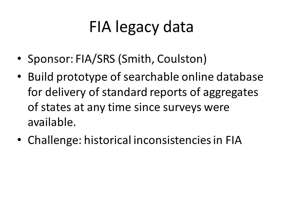 FIA legacy data Sponsor: FIA/SRS (Smith, Coulston) Build prototype of searchable online database for delivery of standard reports of aggregates of states at any time since surveys were available.