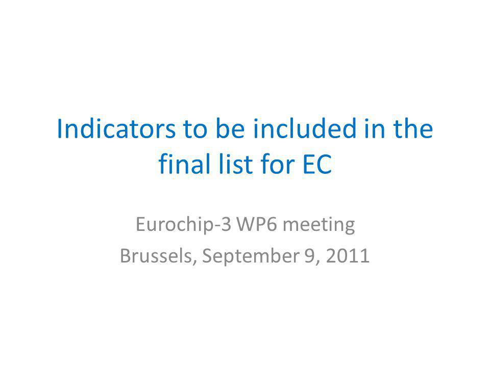 Indicators to be included in the final list for EC Eurochip-3 WP6 meeting Brussels, September 9, 2011