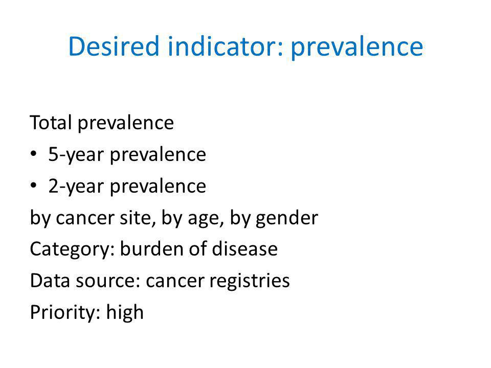 Desired indicator: prevalence Total prevalence 5-year prevalence 2-year prevalence by cancer site, by age, by gender Category: burden of disease Data source: cancer registries Priority: high