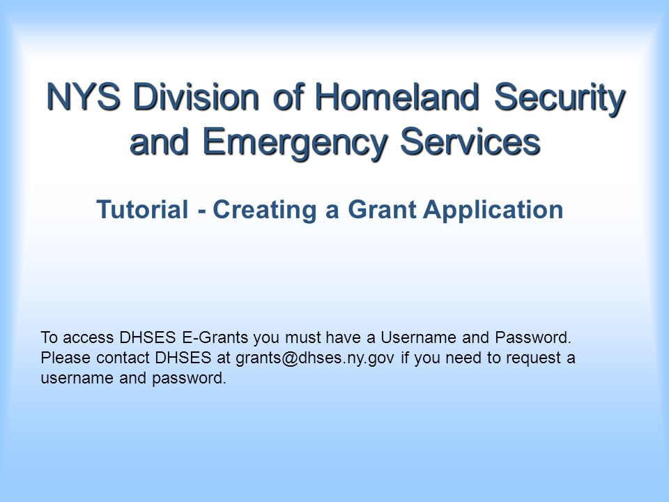 NYS Division of Homeland Security and Emergency Services Tutorial - Creating a Grant Application To access DHSES E-Grants you must have a Username and